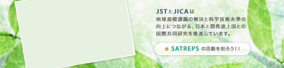SATREPS is a JST and JICA program for research projects targeting global issues and involving partnerships between researchers in Japan and developing countries