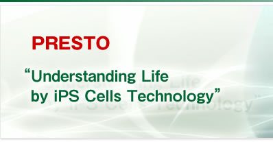 "PRESTO ""Understanding Life by iPS Cells Technology"""